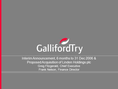 1 Interim Announcement, 6 months to 31 Dec 2006 & Proposed Acquisition of Linden Holdings plc Greg Fitzgerald, Chief Executive Frank Nelson, Finance Director.