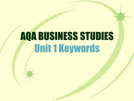AQA BUSINESS STUDIES Unit 1 Keywords. This activity will test your knowledge of keywords for Unit 1. These are all terms that you need to know for your.
