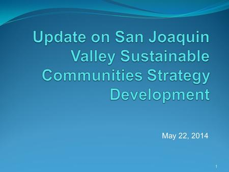 May 22, 2014 1. Overview of Presentation Proposed sustainable communities strategies (SCSs) for the San Joaquin Valley (SJV) Status of ARB staff's review.