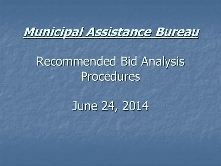 Municipal Assistance Bureau Recommended Bid Analysis Procedures June 24, 2014.