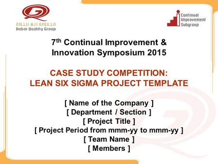7 th Continual Improvement & Innovation Symposium 2015 CASE STUDY COMPETITION: LEAN SIX SIGMA PROJECT TEMPLATE [ Name of the Company ] [ Department / Section.