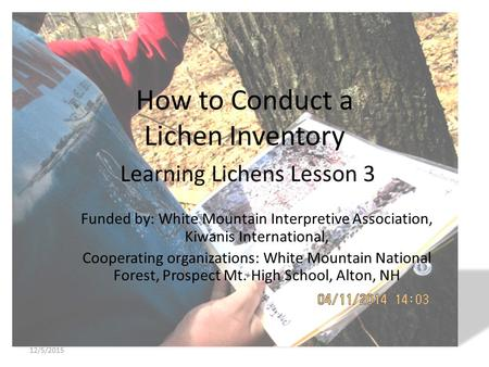 How to Conduct a Lichen Inventory Learning Lichens Lesson 3 Funded by: White Mountain Interpretive Association, Kiwanis International, Cooperating organizations: