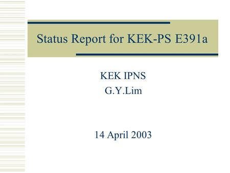 Status Report for KEK-PS E391a KEK IPNS G.Y.Lim 14 April 2003.