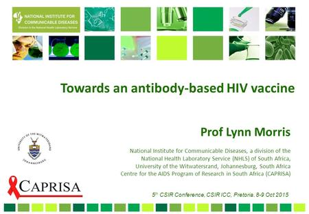Towards an antibody-based HIV vaccine Prof Lynn Morris National Institute for Communicable Diseases, a division of the National Health Laboratory Service.