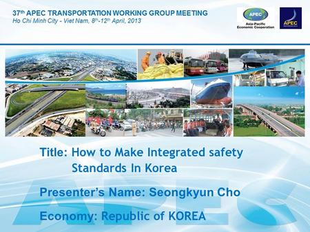 Title: How to Make Integrated safety Standards In Korea Presenter's Name: Seongkyun Cho Economy: Republic of KOREA.
