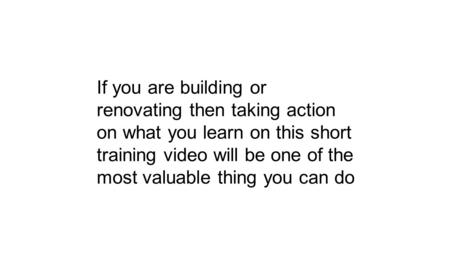 If you are building or renovating then taking action on what you learn on this short training video will be one of the most valuable thing you can do.