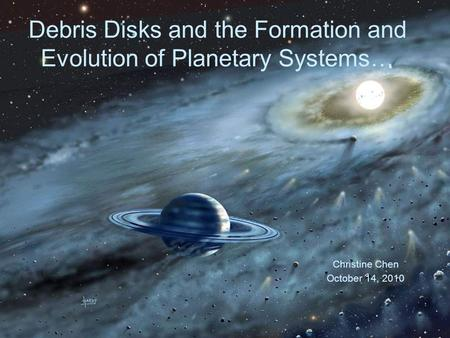 1 Debris Disks and the Formation and Evolution of Planetary Systems… Christine Chen October 14, 2010.