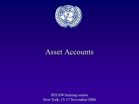 Asset Accounts SEEAW training course New York, 13-17 November 2006.