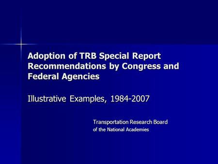 Adoption of TRB Special Report Recommendations by Congress and Federal Agencies Illustrative Examples, 1984-2007 Transportation Research Board of the National.