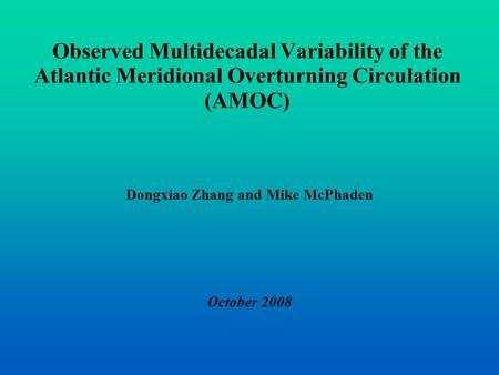 Observed Multidecadal Variability of the Atlantic Meridional Overturning Circulation (AMOC) Dongxiao Zhang and Mike McPhaden October 2008.