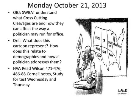 Monday October 21, 2013 OBJ: SWBAT understand what Cross Cutting Cleavages are and how they can affect the way a politician may run for office. Drill: