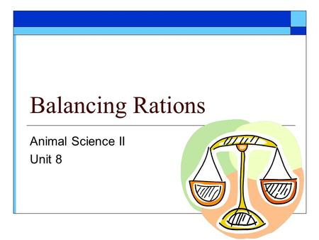 Balancing Rations Animal Science II Unit 8. Objectives  Classify feeds as roughages and concentrates  Describe the six functions of a good ration 