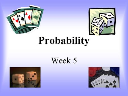 Probability Week 5 Probability Definitions Probability – the measure of the likely hood of an event. Event – a desired outcome of an experiment. Outcome.