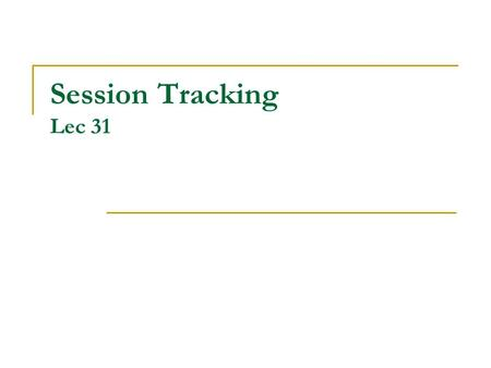 Session Tracking Lec 31. Revisiting Session Tracking HTTP is a stateless protocol  Every request is considered independent of every other request Many.