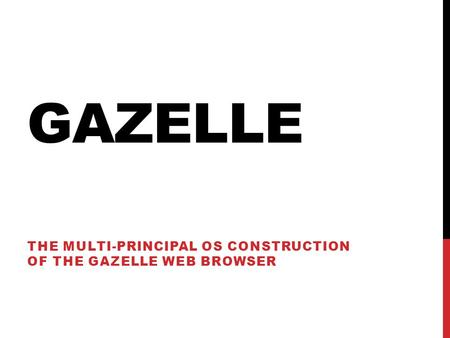 GAZELLE THE MULTI-PRINCIPAL OS CONSTRUCTION OF THE GAZELLE WEB BROWSER.