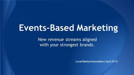 Events-Based Marketing New revenue streams aligned with your strongest brands. Local Media Association | April 2015.
