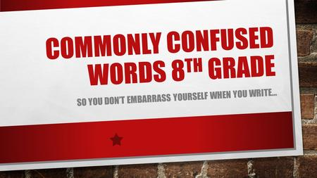 COMMONLY CONFUSED WORDS 8 TH GRADE SO YOU DON'T EMBARRASS YOURSELF WHEN YOU WRITE…