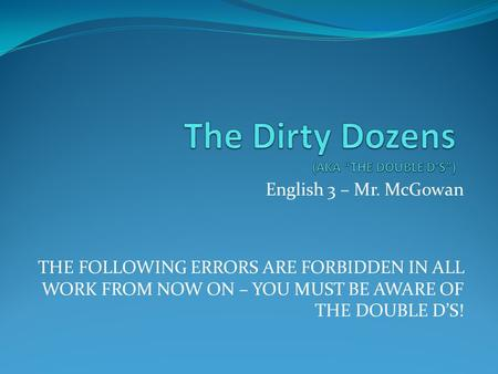 English 3 – Mr. McGowan THE FOLLOWING ERRORS ARE FORBIDDEN IN ALL WORK FROM NOW ON – YOU MUST BE AWARE OF THE DOUBLE D'S!