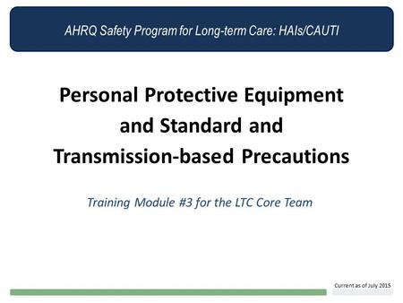 AHRQ Safety Program for Long-term Care: HAIs/CAUTI Personal Protective Equipment and Standard and Transmission-based Precautions Training Module #3 for.