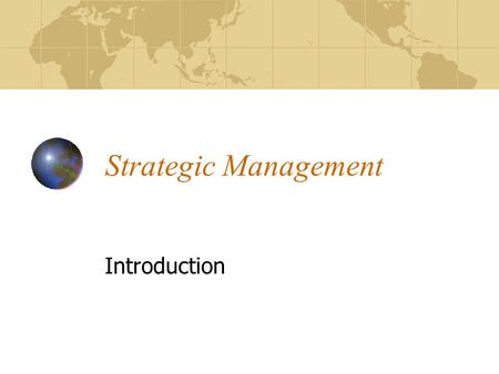 Strategic Management Introduction. Strategy Choice of objectives Formulation of policy Attainment of objectives All depend on many variables, and Are.