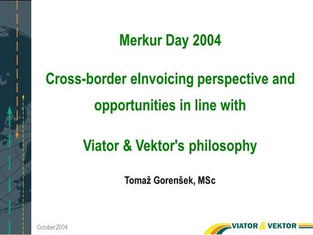 October 2004 Merkur Day 2004 Cross-border eInvoicing perspective and opportunities in line with Viator & Vektor's philosophy Tomaž Gorenšek, MSc.