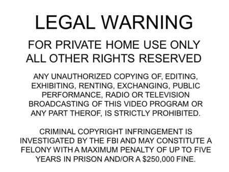 LEGAL WARNING FOR PRIVATE HOME USE ONLY ALL OTHER RIGHTS RESERVED ANY UNAUTHORIZED COPYING OF, EDITING, EXHIBITING, RENTING, EXCHANGING, PUBLIC PERFORMANCE,