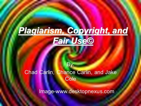 Plagiarism, Copyright, and Fair Use© By: Chad Carlin, Chance Carlin, and Jake Cole Image-www.desktopnexus.com.