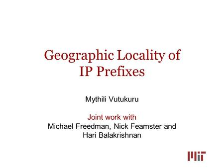 Geographic Locality of IP Prefixes Mythili Vutukuru Joint work with Michael Freedman, Nick Feamster and Hari Balakrishnan.