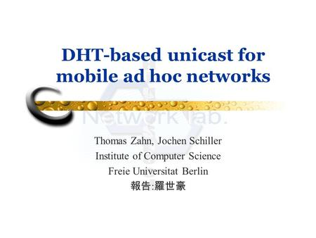DHT-based unicast for mobile ad hoc networks Thomas Zahn, Jochen Schiller Institute of Computer Science Freie Universitat Berlin 報告 : 羅世豪.