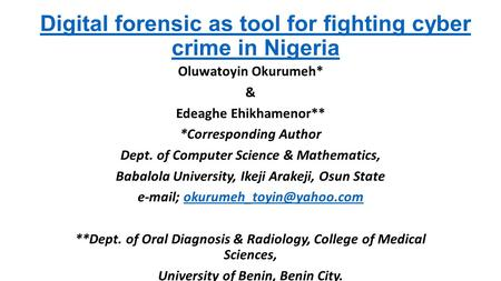 Digital forensic as tool for fighting cyber crime in Nigeria Oluwatoyin Okurumeh* & Edeaghe Ehikhamenor** *Corresponding Author Dept. of Computer Science.