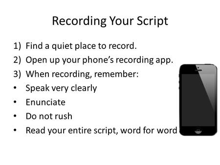 Recording Your Script 1)Find a quiet place to record. 2)Open up your phone's recording app. 3)When recording, remember: Speak very clearly Enunciate Do.