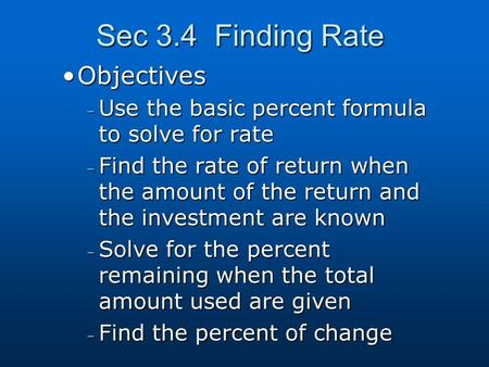 Sec 3.4 Finding Rate ObjectivesObjectives – Use the basic percent formula to solve for rate – Find the rate of return when the amount of the return and.