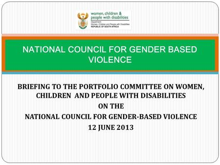 BRIEFING TO THE PORTFOLIO COMMITTEE ON WOMEN, CHILDREN AND PEOPLE WITH DISABILITIES ON THE NATIONAL COUNCIL FOR GENDER-BASED VIOLENCE 12 JUNE 2013 NATIONAL.