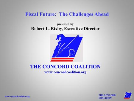 Www.concordcoalition.org THE CONCORD COALITION presented by Robert L. Bixby, Executive Director THE CONCORD COALITION www.concordcoalition.org Fiscal Future: