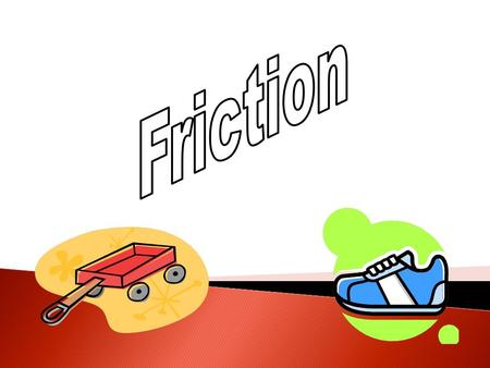 Friction is a force between two surfaces that are sliding, or trying to slide across one another,. Eg. pushing a toy car along the floor. Friction works.