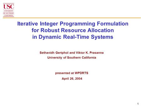 1 Iterative Integer Programming Formulation for Robust Resource Allocation in Dynamic Real-Time Systems Sethavidh Gertphol and Viktor K. Prasanna University.