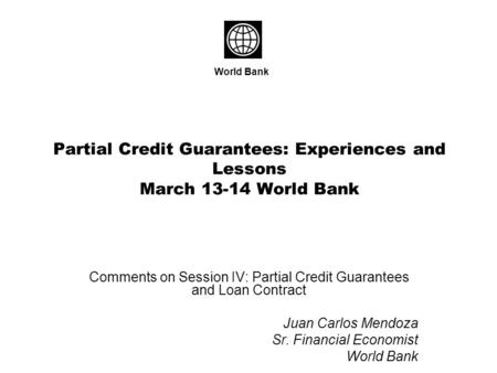 Partial Credit Guarantees: Experiences and Lessons March 13-14 World Bank Comments on Session IV: Partial Credit Guarantees and Loan Contract Juan Carlos.