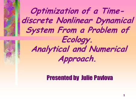 1 Optimization of a Time- discrete Nonlinear Dynamical System From a Problem of Ecology. Analytical and Numerical Approach. Presented by Julie Pavlova.