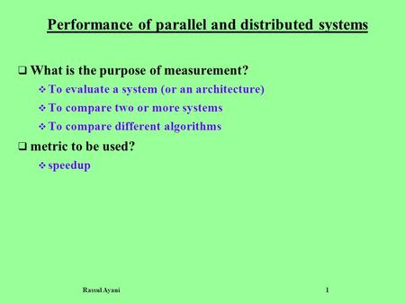 Rassul Ayani 1 Performance of parallel and distributed systems  What is the purpose of measurement?  To evaluate a system (or an architecture)  To compare.