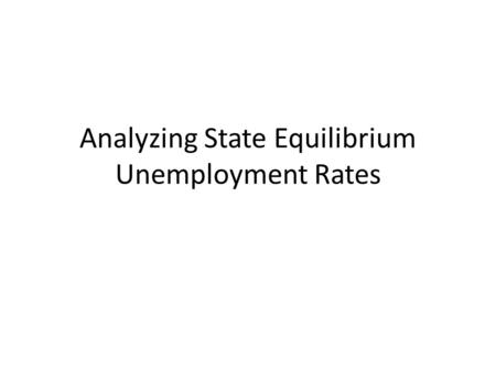 Analyzing State Equilibrium Unemployment Rates. Persistence of unemployment rates Unemployment rates among states tend to stay low or stay high year after.