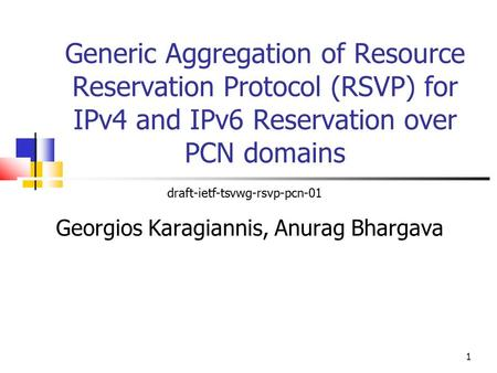 Generic Aggregation of Resource Reservation Protocol (RSVP) for IPv4 and IPv6 Reservation over PCN domains Georgios Karagiannis, Anurag Bhargava draft-ietf-tsvwg-rsvp-pcn-01.