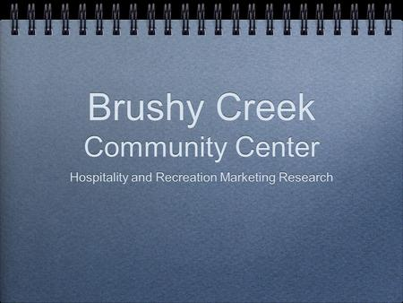 Brushy Creek Community Center Hospitality and Recreation Marketing Research Hospitality and Recreation Marketing Research.