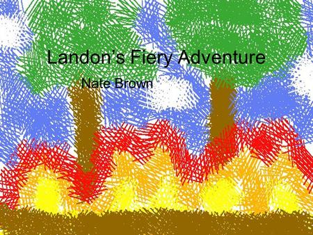 Landon's Fiery Adventure Nate Brown. Copyright © 2011 Nathaniel Kenneth Brown All rights reserved This book or any portion there of may not be reproduced.