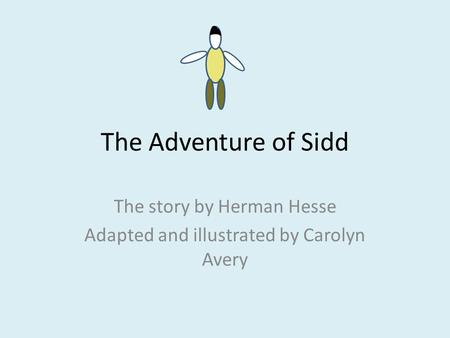 The Adventure of Sidd The story by Herman Hesse Adapted and illustrated by Carolyn Avery.