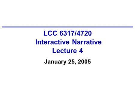 LCC 6317/4720 Interactive Narrative Lecture 4 January 25, 2005.