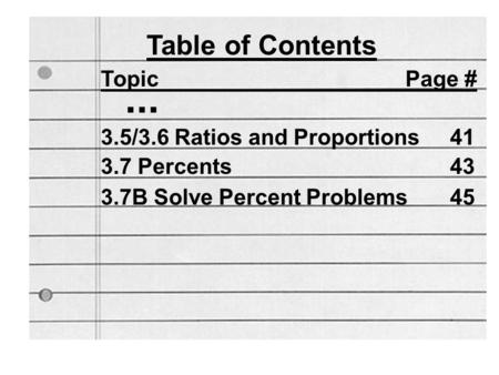 Table of Contents Topic Page #... 3.5/3.6 Ratios and Proportions41 3.7 Percents43 3.7B Solve Percent Problems45.