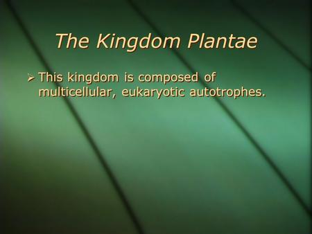 The Kingdom Plantae  This kingdom is composed of multicellular, eukaryotic autotrophes.