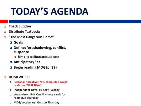 "TODAY'S AGENDA  Check Supplies  Distribute Textbooks  ""The Most Dangerous Game""  Goals  Define: foreshadowing, conflict, suspense film clip to illustrate."
