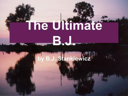 The Ultimate B.J. by B.J. Stankiewicz. The characters in this slide show have been given fake names to protect the privacy of the real people they represent.