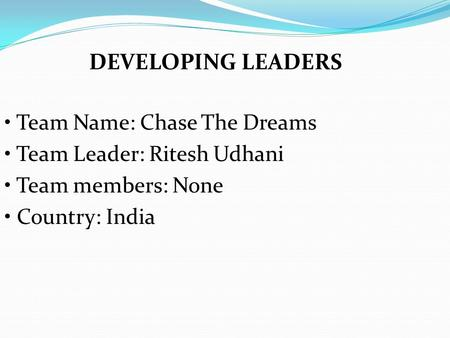 Team Name: Chase The Dreams Team Leader: Ritesh Udhani Team members: None Country: India DEVELOPING LEADERS.